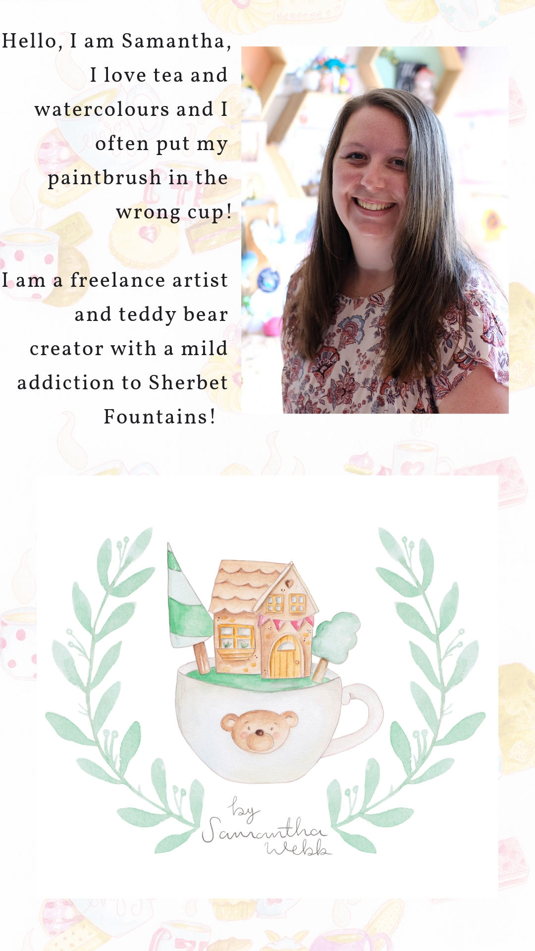 hello, i am samantha, i love tea , watercolours and i often put my paintbrush in the wrong cup! i am a freelance artist and teddy bear creator with a mild addiction to sherbet fo